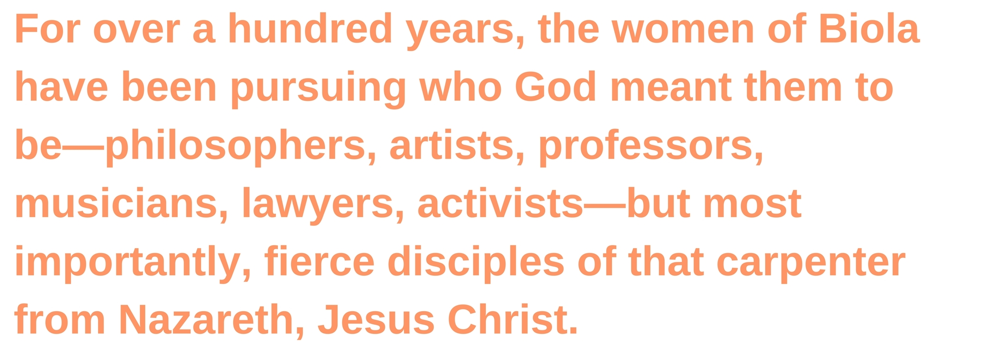 For over a hundred years, the women of Biola have been pursuing who God meant them to be—philosophers, artists, professors, musicians, lawyers, activists—but most importantly, fierce disciples of that carpenter from Nazareth, Jesus Christ.