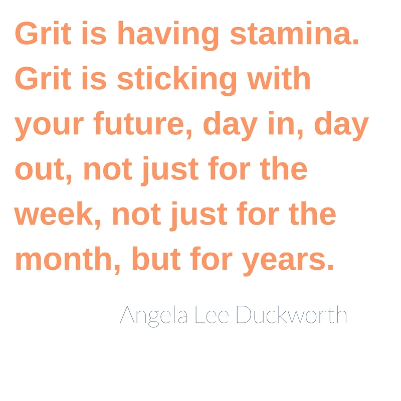 Grit is having stamina. Grit is sticking with your future, day in, day out, not just for the week, not just for the month, but for years.