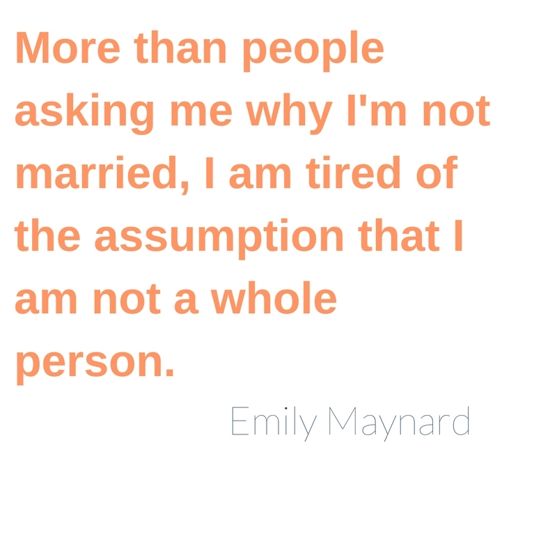 More than people asking me why I'm not married, I am tired of the assumption that I am not a whole person.