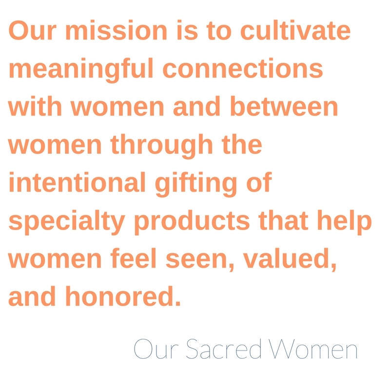 Our mission is to cultivate meaningful connections with women and between women through the intentional gifting of specialty products that help women feel seen, valued, and honored.
