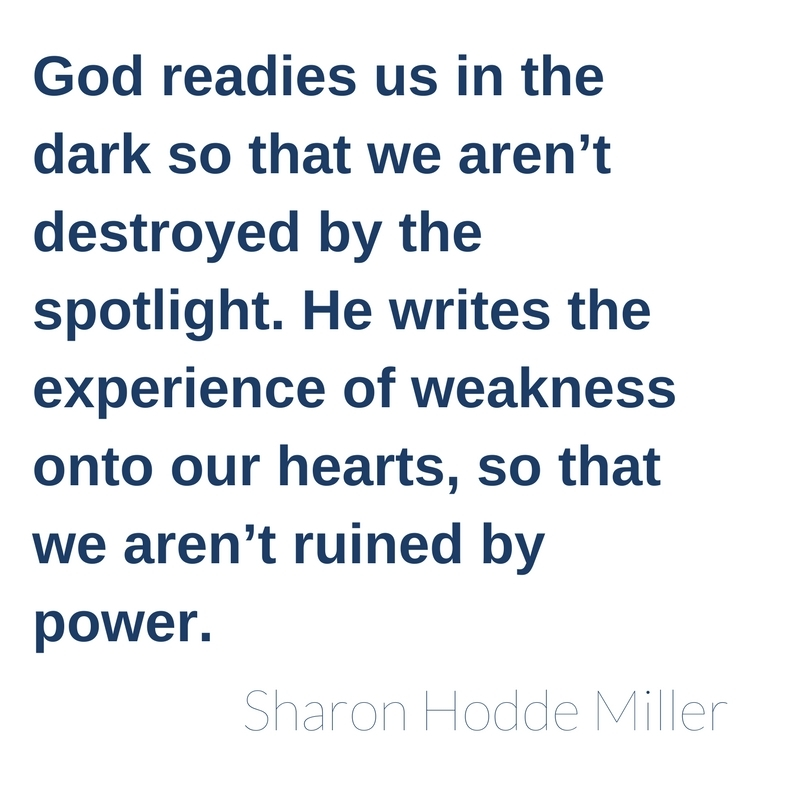 God readies us in the dark so that we aren't destroyed by the spotlight. He writes the experience of weakness onto our hearts, so that we aren't ruined by power.
