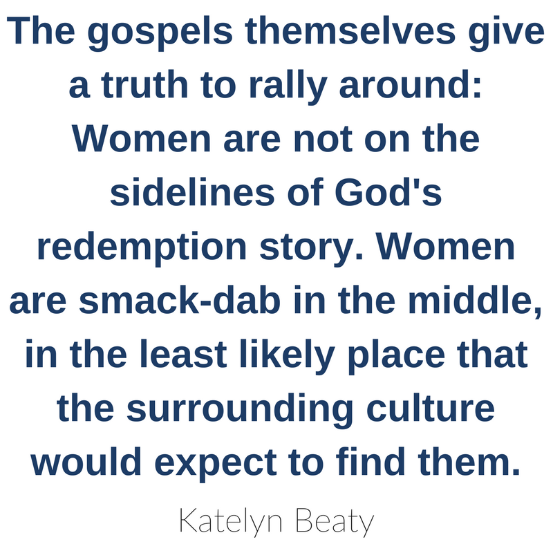 The gospels themselves give a truth to rally around: Women are not on the sidelines of God's redemption story. Women are smack-dab in the middle, in the least likely place that the surrounding culture would expect to find them. Katelyn Beaty