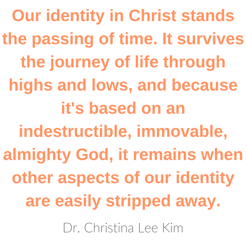 Our identity in Christ stands the passing of time. It survives the journey of life through highs and lows, and because it's based on an indestructible, immovable, almighty God, it remains when other aspects of our identity are easily stripped away. Dr. Christina Lee Kim