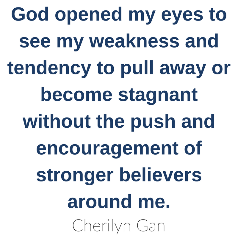 God opened my eyes to see my weakness and tendency to pull away or become stagnant without the push and encouragement of stronger believers around me. Cherilyn Gan