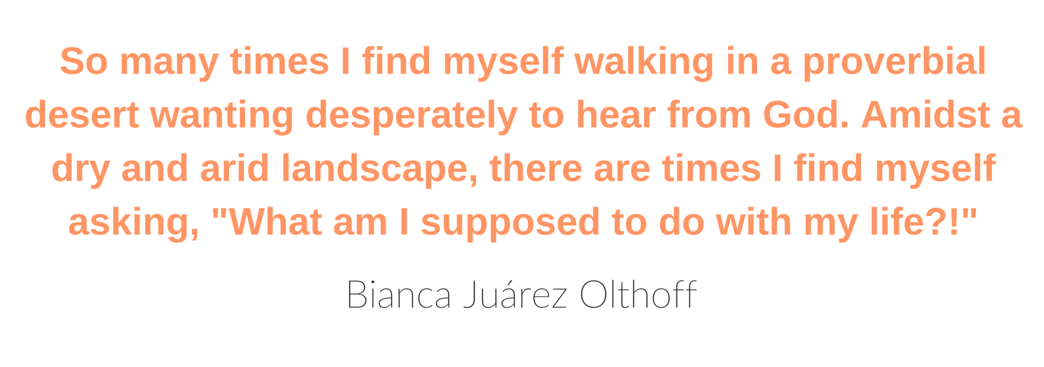 So many times I find myself walking in a proverbial desert wanting desperately to hear from God. Amidst a dry and arid landscape, there are times I find myself asking, 'What am I supposed to do with my life?!' - Bianca Juárez Olthoff