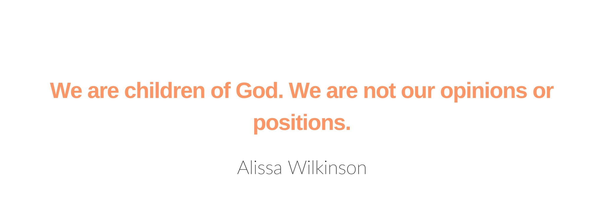 We are children of God. We are not our opinions or positions.