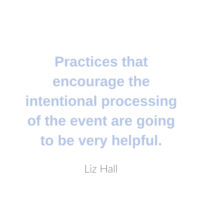Practices that encourage the intentional processing of the event are going to be very helpful.