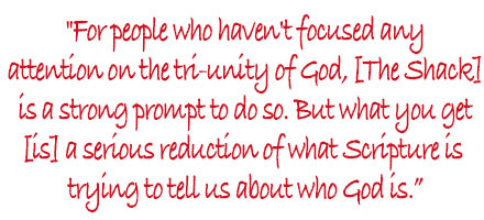 For people who haven't focused any attention on the tri-unity of God, [The Shack] is a strong prompt to do so. But what you get [is] a serious reduction of what Scripture is trying to tell us about who God is.