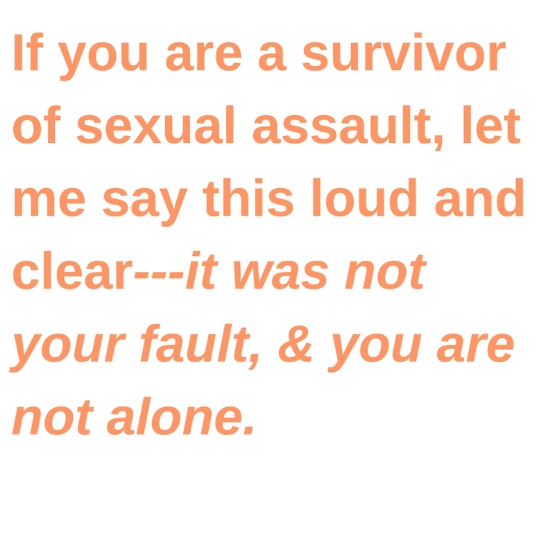 If you are a survivor of sexual assault, let me say this loud and clear—it was not your fault, and you are not alone.
