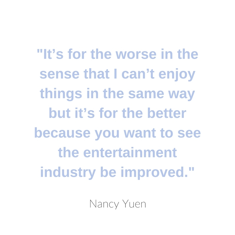 It's for the worse in the sense that I can't enjoy things in the same way but it's for the better because you want to see the entertainment industry be improved.