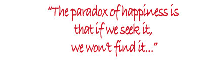 text: The paradox of happiness is that if we seek it, we won't find it