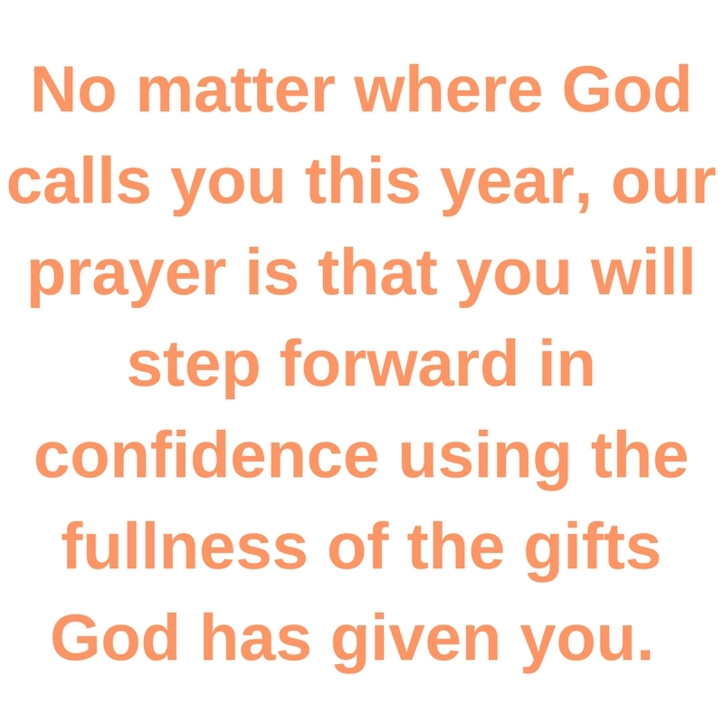 No matter where God calls you this year, our prayer is that you will step forward in confidence using the fullness of the gifts God has given you.