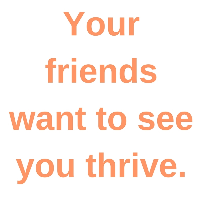 your friends want to see you thrive
