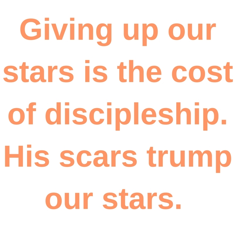 Giving up our stars is the cost of discipleship. His scars trump our stars.