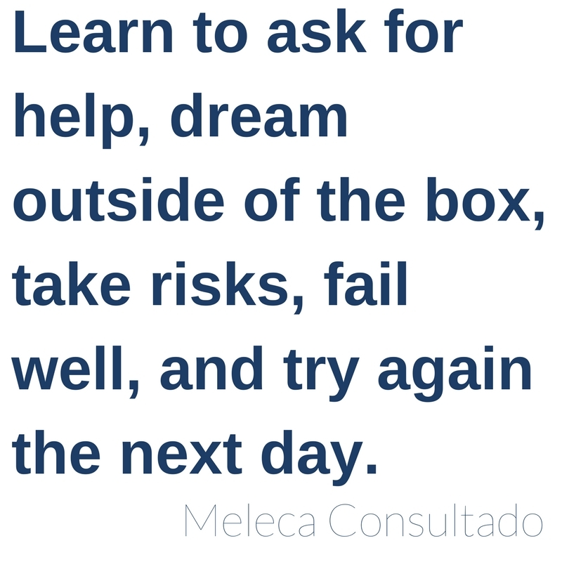 Learn to ask for help, dream outside of the box, take risk, fail well, and try again the next day. -Meleca Consultado