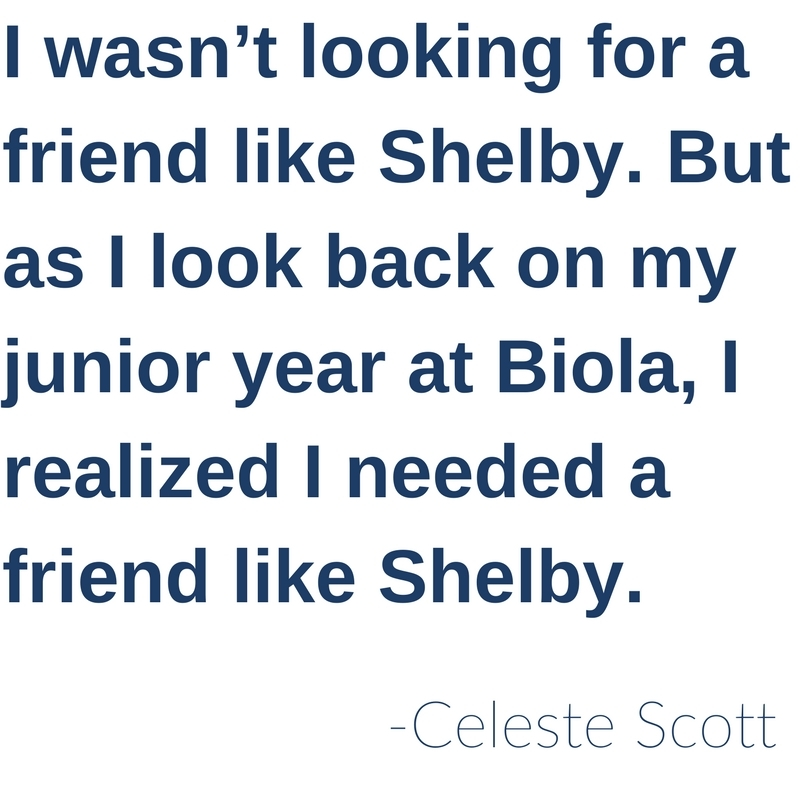I wasn't looking for a friend like Shelby. But as I look back on my junior year at Biola, I realized I needed a friend like Shelby. - Celeste Scott