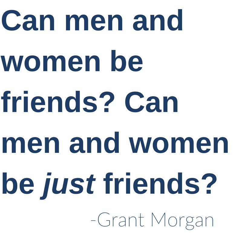 Can men and women be friends? Can men and women be just friends? -Grant Morgan