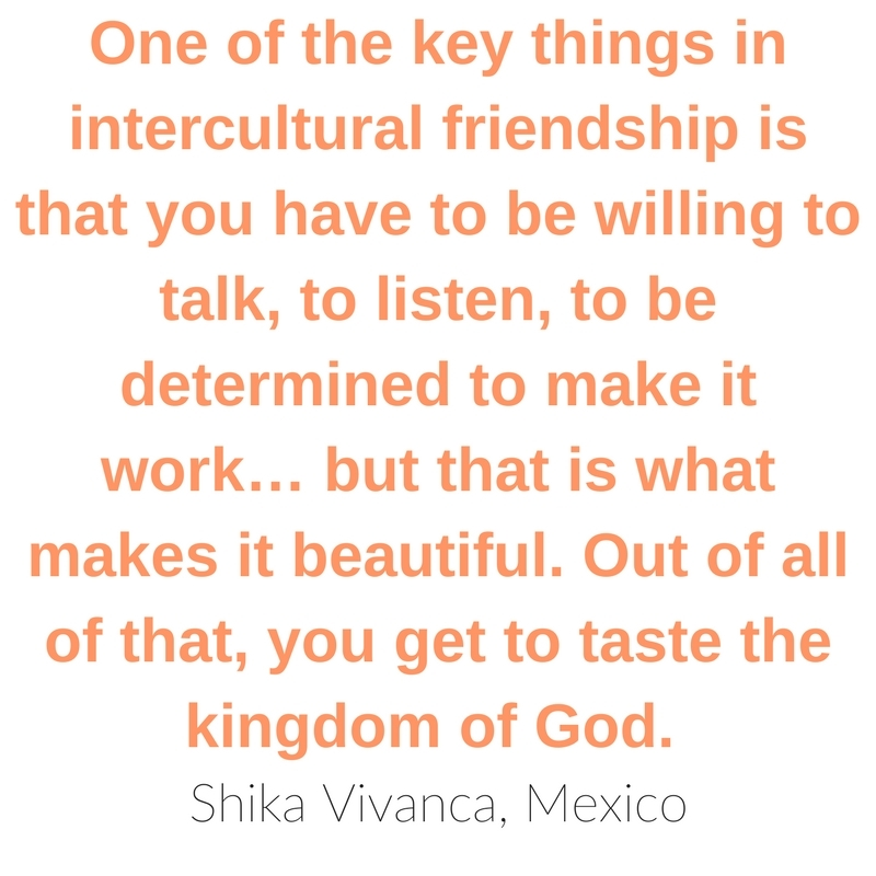 """One of the key things in intercultural friendship is that you have to be willing to talk, to listen, to be determined to make it work… but that is one of the beautiful things. Out of all of that, you get to taste the kingdom of God."" ~Shika Vivanca"