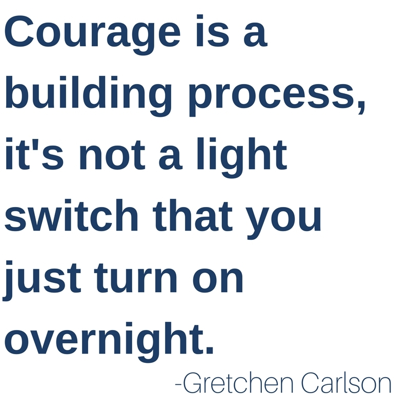Courage is a building process, it's not a light switch you turn on overnight. -Gretchen Carlson