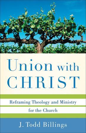 Union with Christ: Reframing Theology and Ministry for the Church by J. Todd Billings