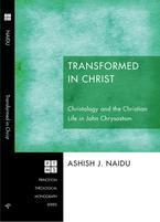 Transformed in Christ: Christology and the Christian Life in John Chrysostom