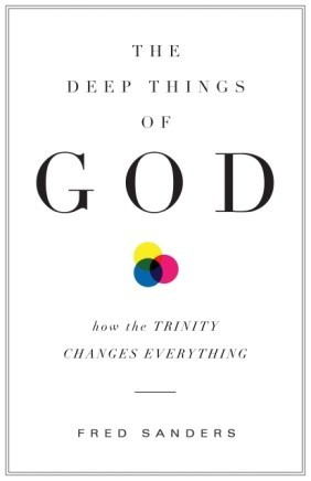 The Deep Things of God: How the Trinity Changes Everything by Fred Sanders