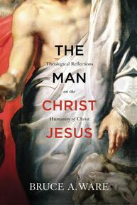 The Man Christ Jesus: Theological Reflections on the Humanity of Christ, by Bruce Ware