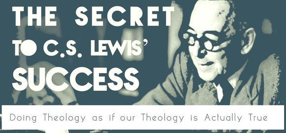 The Secret to C.S. Lewis' Success: Doing Theology as if our Theology is Actually True