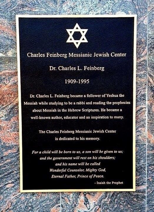 """Plaque that reads: """"Charles Feinberg Messianic Jewish Center, Dr. Charles L. Feinberg, 1909-1995, Dr. Charles L. Feinberg became a follower of Yeshua the Messiah while studying to be a rabbi and reading the prophecies about Messiah in the Hebrew Scriptures. He became a well-known author, educator and an inspiration to many. The Charles Feinberg Messianic Jewish Center is dedicated to his memory. """"For a child will be born to us, a son will be given to us; and the government will rest on his shoulders; and his name will be called Wonderful Counselor, Mighty God, Eternal Father, Prince of Peace."""" - Isaiah the Prophet"""