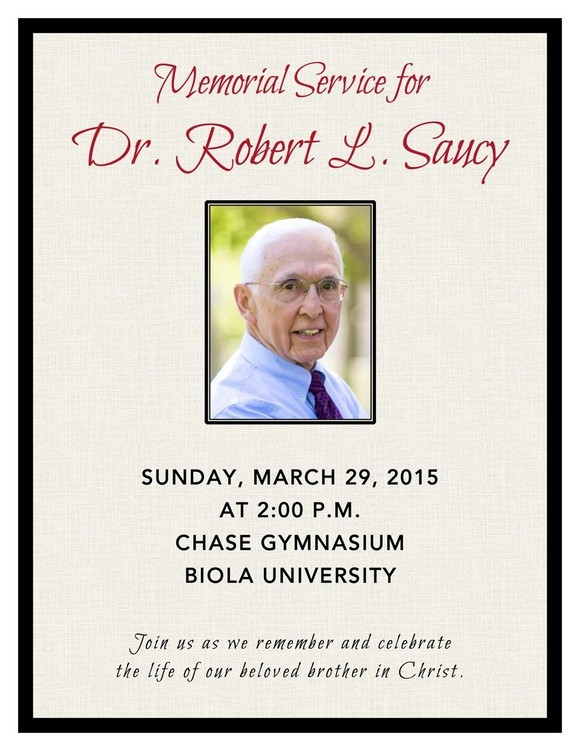 Memorial Service for Dr. Robert L. Saucy Sunday, March 29, 2015 at 2:00 PM Chase Gymnasium Biola University. Join us as we remember and celebrate the life of our beloved brother in Christ.