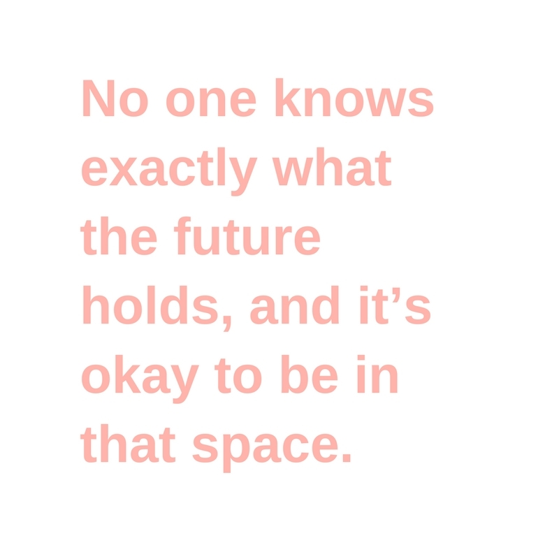 No one knows exactly what the future holds, and it's okay to be in that space.