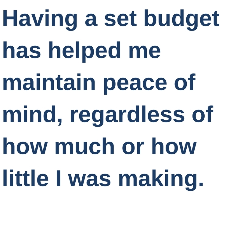Having a set budget has helped me maintain peace of mind, regardless of how much or how little I was making.