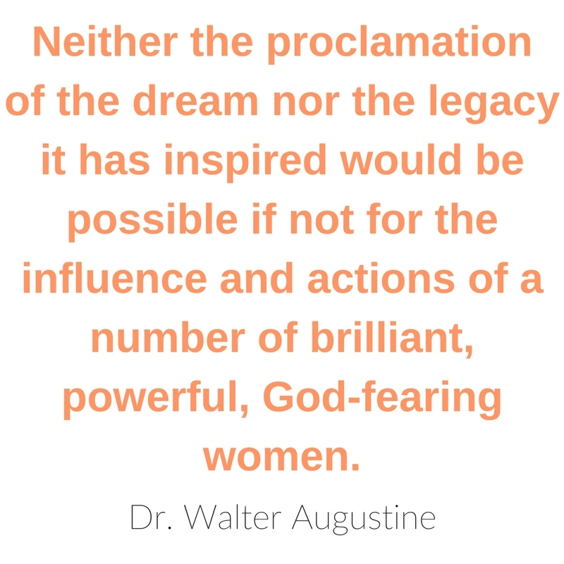 Neither the proclamation of the dream nor the legacy it has inspired would be possible if not for the influence and actions of a number of brilliant, powerful, God-fearing women. - Dr. Walter Augustine