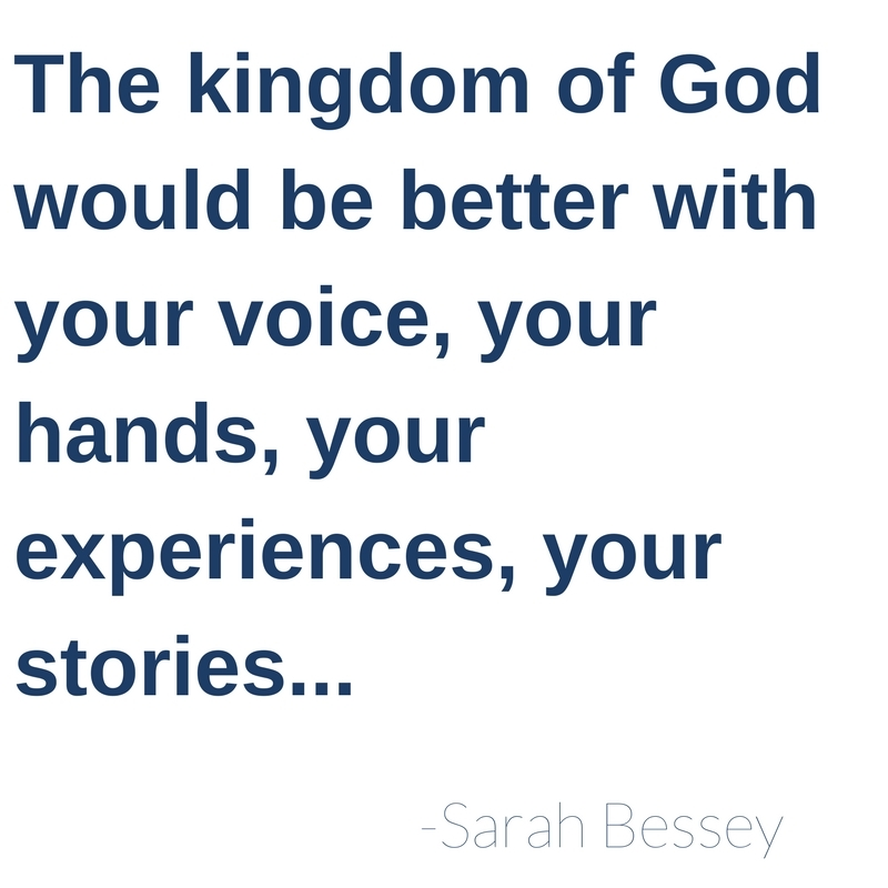 The kingdom of God would be better with your voice, your hands, your experiences, your stories...-Sarah Bessey