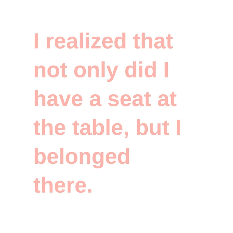 I realized that not only did I have a seat at the table, but I belonged there.