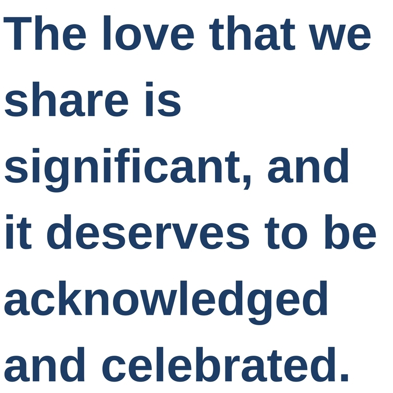 The love that we share is significant, and it deserves to be acknowledged and celebrated.