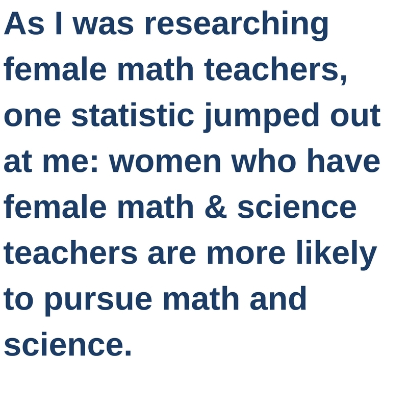 As I was researching female math teachers, one statistic jumped out at me: women who have female math and science teachers are more likely to pursue math and science.