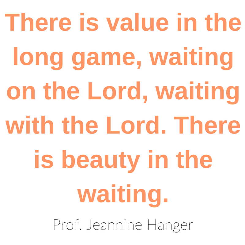 there is value in the long game, waiting on the Lord, waiting with the Lord. There is beauty in the waiting