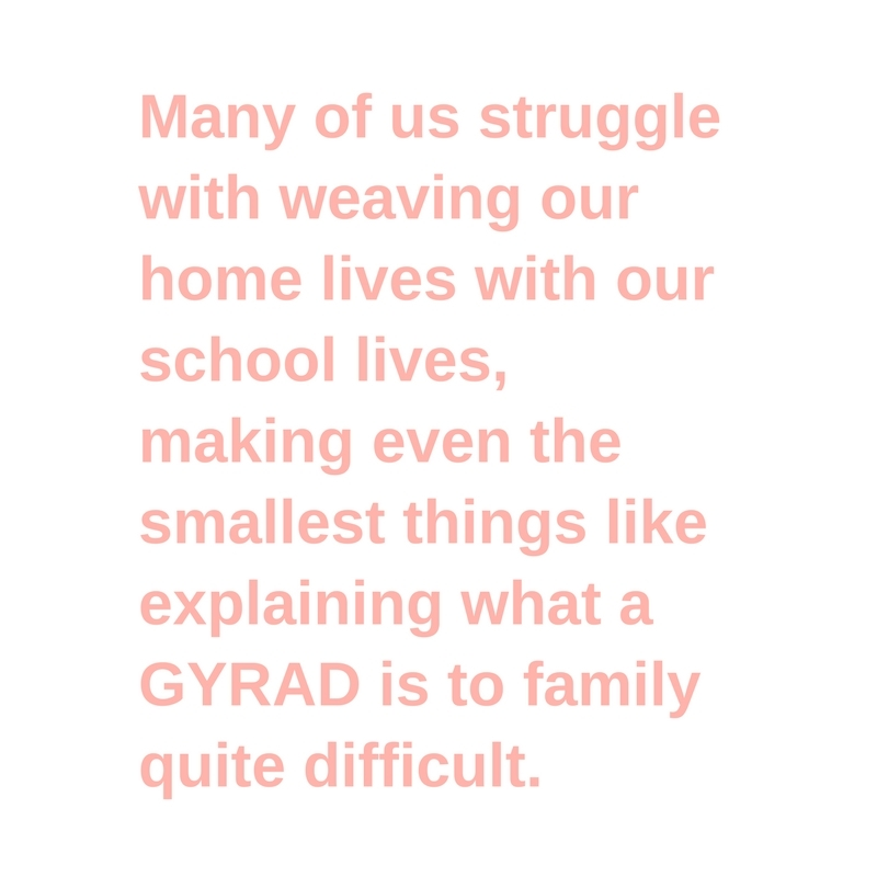 Many of us struggle with weaving our home lives with our school lives, making even the smallest things like explaining what a GYRAD is to family quite difficult.