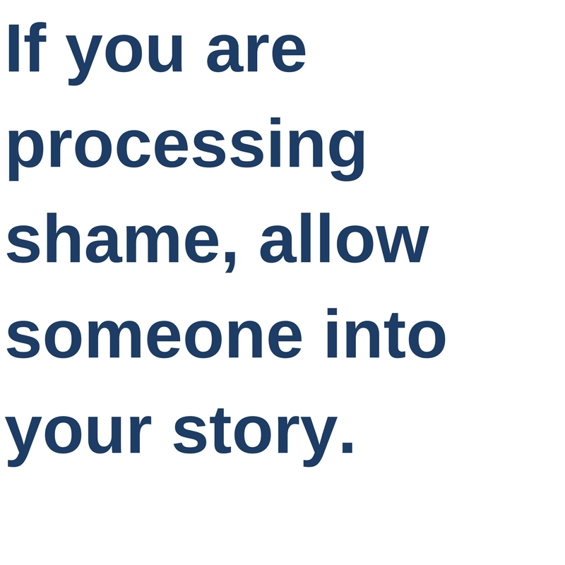 If you are processing shame, allow someone into your story.
