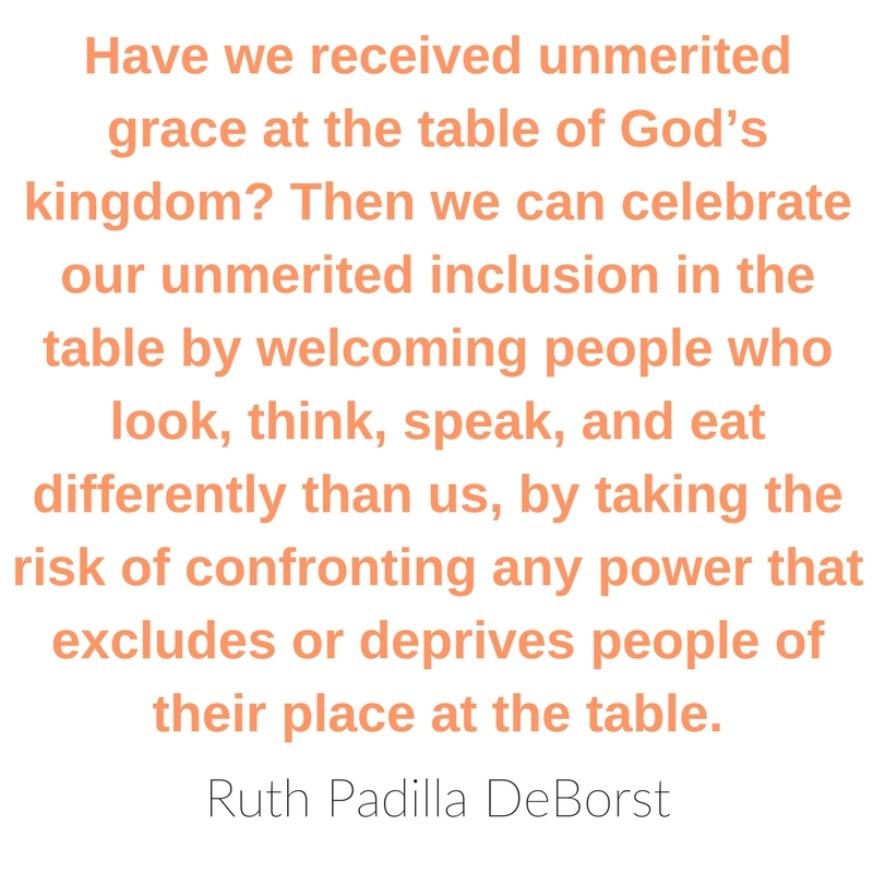 Have we received unmerited grace at the table of God's kingdom? Then we can celebrate our unmerited inclusion in the table by welcoming people who look, think, speak, and eat differently than us, by taking the risk of confronting any power that excludes or deprives people of their place at the table. ~ Ruth Padilla DeBorst