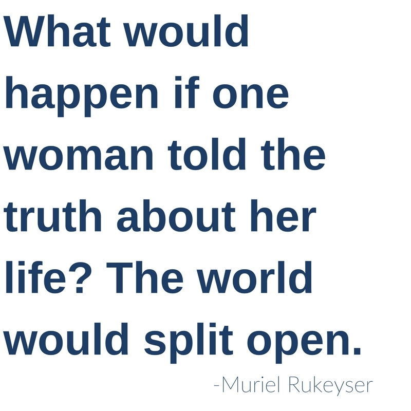 What would happen if one woman told the truth about her life? The whole world would split open. -Muriel Ruykeyser