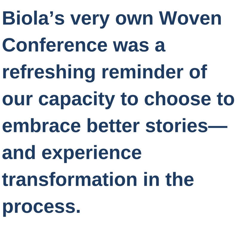 Biola's very own Woven Conference was a refreshing reminder of our capacity to choose to embrace better stories—and experience transformation in the process.