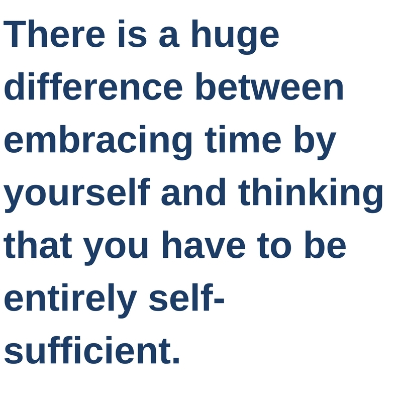 There is a huge difference between embracing time by yourself and thinking that you have to be entirely self-sufficient.
