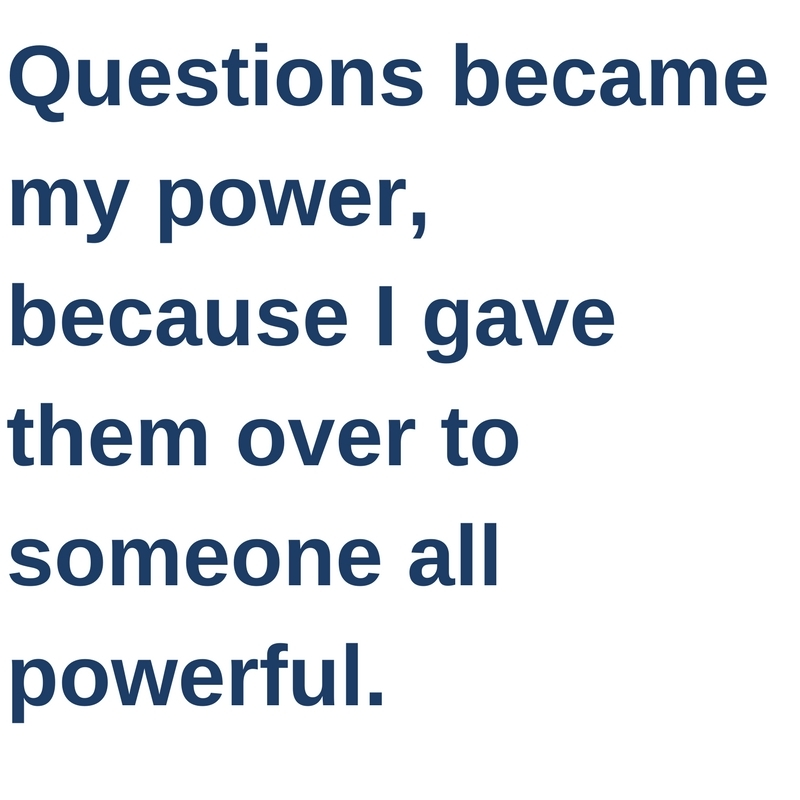 Questions became my power, because I gave them over to someone all powerful.