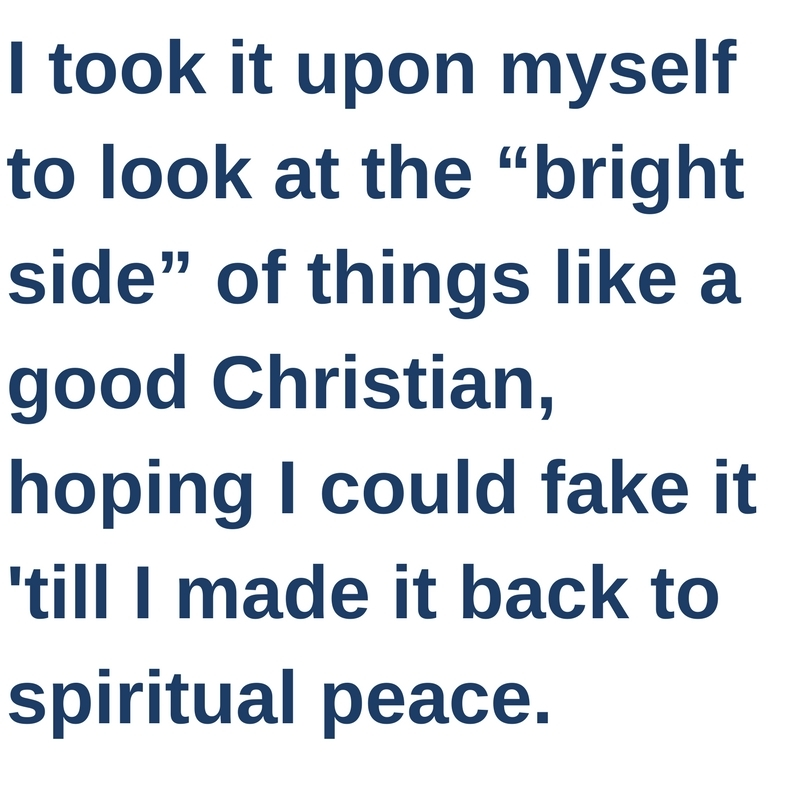 "I took it upon myself to look at the ""bright side"" of things like a good Christian, hoping I could fake it till I made it back to spiritual peace."