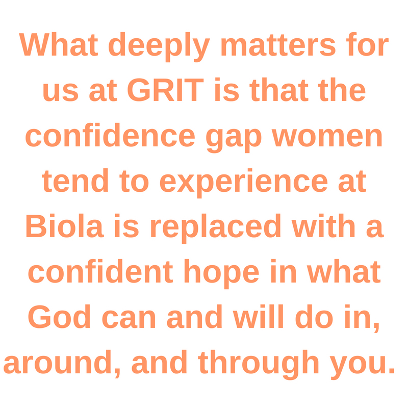 What deeply matters for us at GRIT is that the confidence gap women tend to experience at Biola is replaced with a confident hope in what God can and will do in, around, and through you.