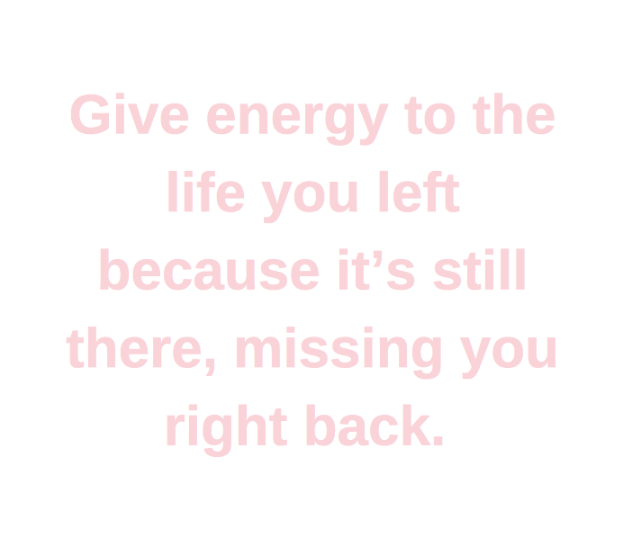 "Text says, ""Give energy to the life you left because it's still there, missing you right back"""