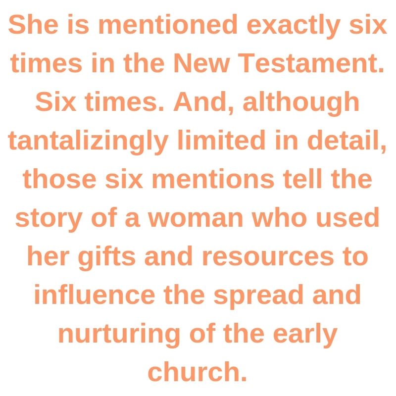 She is mentioned exactly six times in the New Testament. Six times. And, although tantalizingly limited in detail, those six mentions tell the story of a woman who used her gifts and resources to influence the spread and nurturing of the early church.