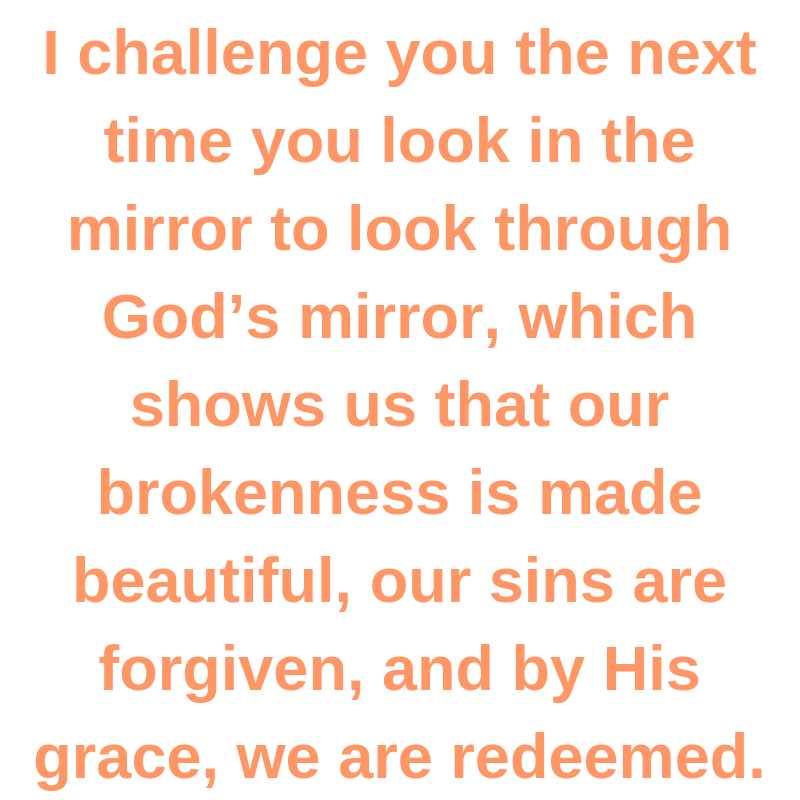 I challenge you the next time you look in the mirror to look through God's mirror, which shows us that our brokenness is made beautiful, our sins are forgiven, and by His grace, we are redeemed.